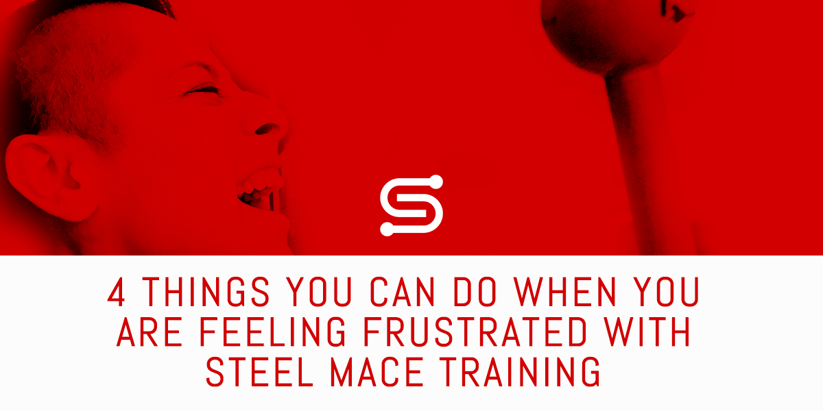 4 Things you can do when you are feeling frustrated with your Steel Mace Training