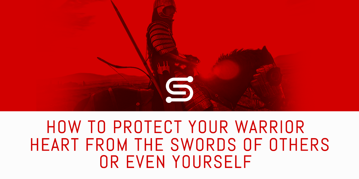How to protect your warrior heart from the swords of others or even yourself
